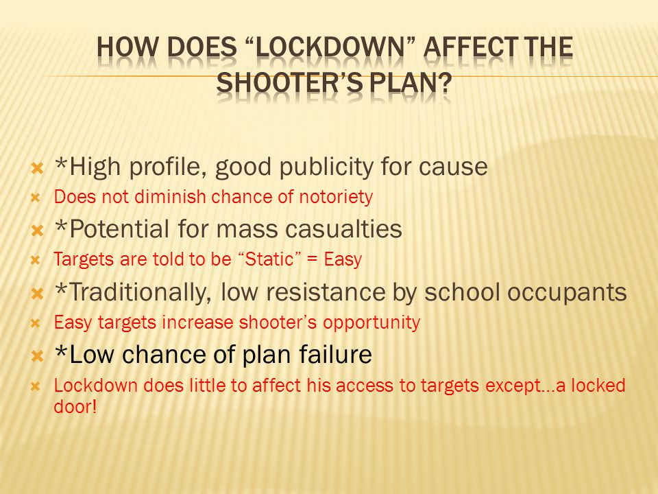  *High profile, good publicity for cause  Does not diminish chance of notoriety  *Potential for mass casualties  Targets are told to be Static = Easy  *Traditionally, low resistance by school occupants  Easy targets increase shooter's opportunity  *Low chance of plan failure  Lockdown does little to affect his access to targets except…a locked door!