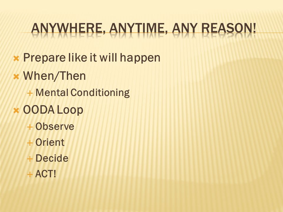  Prepare like it will happen  When/Then  Mental Conditioning  OODA Loop  Observe  Orient  Decide  ACT!