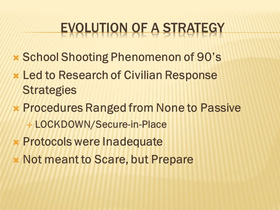  School Shooting Phenomenon of 90's  Led to Research of Civilian Response Strategies  Procedures Ranged from None to Passive  LOCKDOWN/Secure-in-Place  Protocols were Inadequate  Not meant to Scare, but Prepare