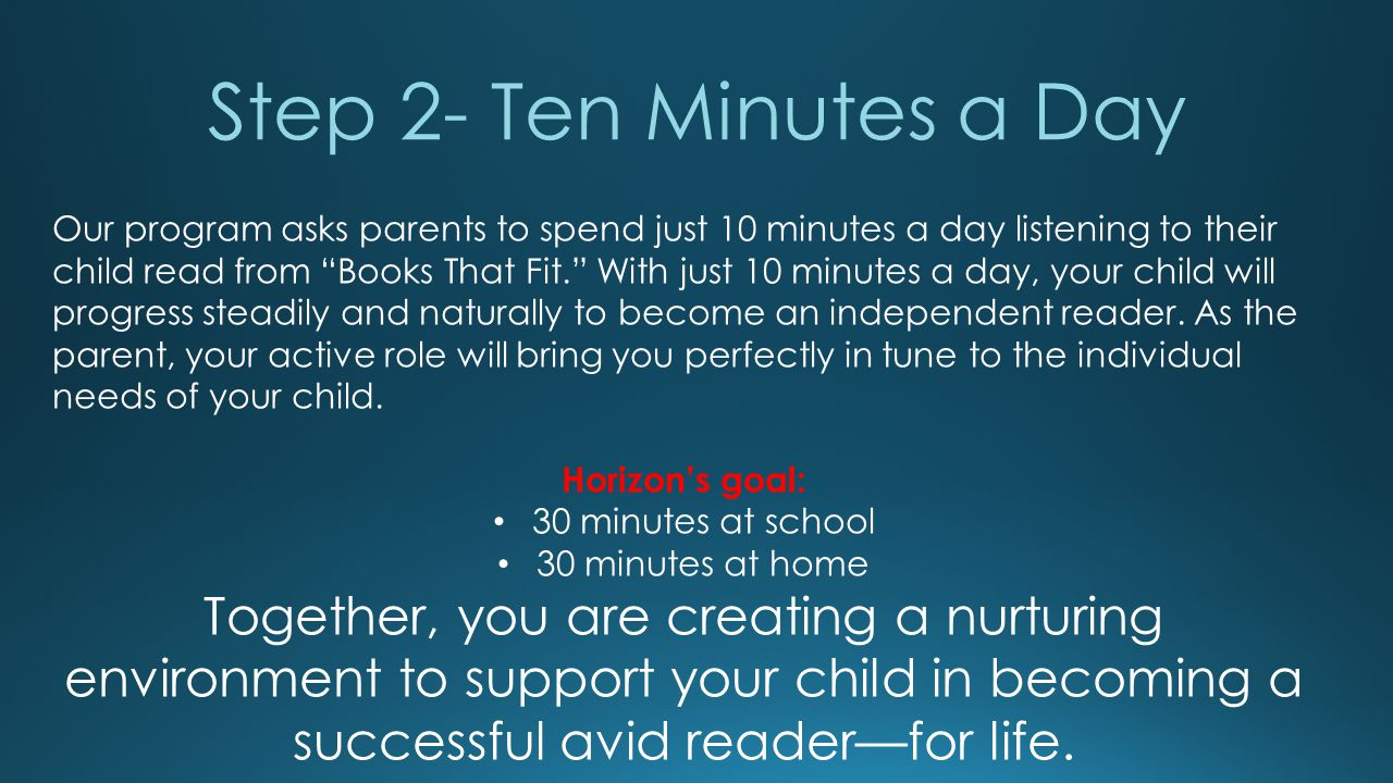 Step 2- Ten Minutes a Day Our program asks parents to spend just 10 minutes a day listening to their child read from Books That Fit. With just 10 minutes a day, your child will progress steadily and naturally to become an independent reader.