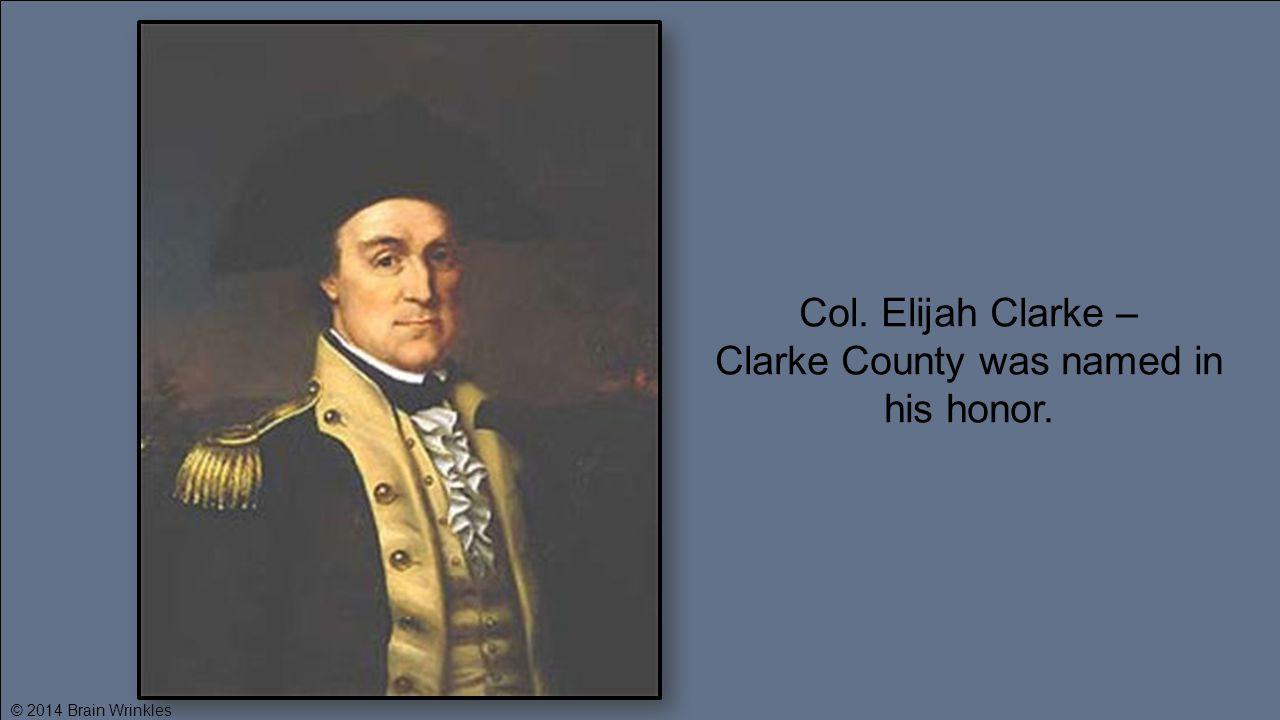 Col. Elijah Clarke – Clarke County was named in his honor. © 2014 Brain Wrinkles