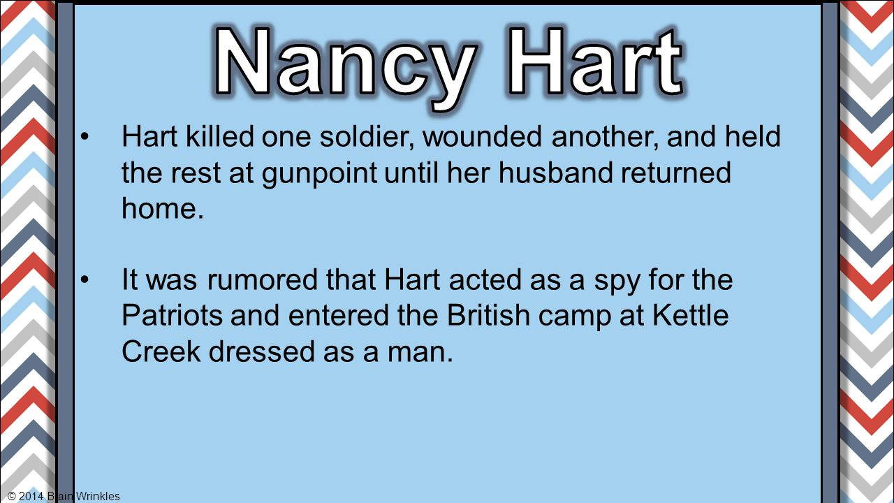 Hart killed one soldier, wounded another, and held the rest at gunpoint until her husband returned home. It was rumored that Hart acted as a spy for t