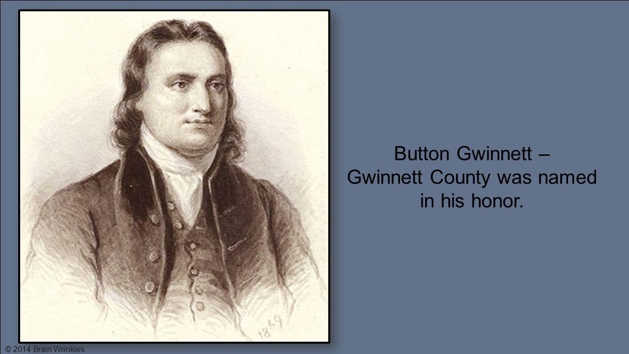 Button Gwinnett – Gwinnett County was named in his honor. © 2014 Brain Wrinkles