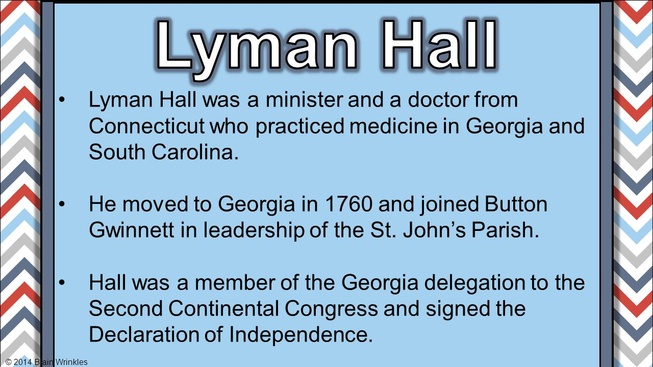 Lyman Hall was a minister and a doctor from Connecticut who practiced medicine in Georgia and South Carolina. He moved to Georgia in 1760 and joined B