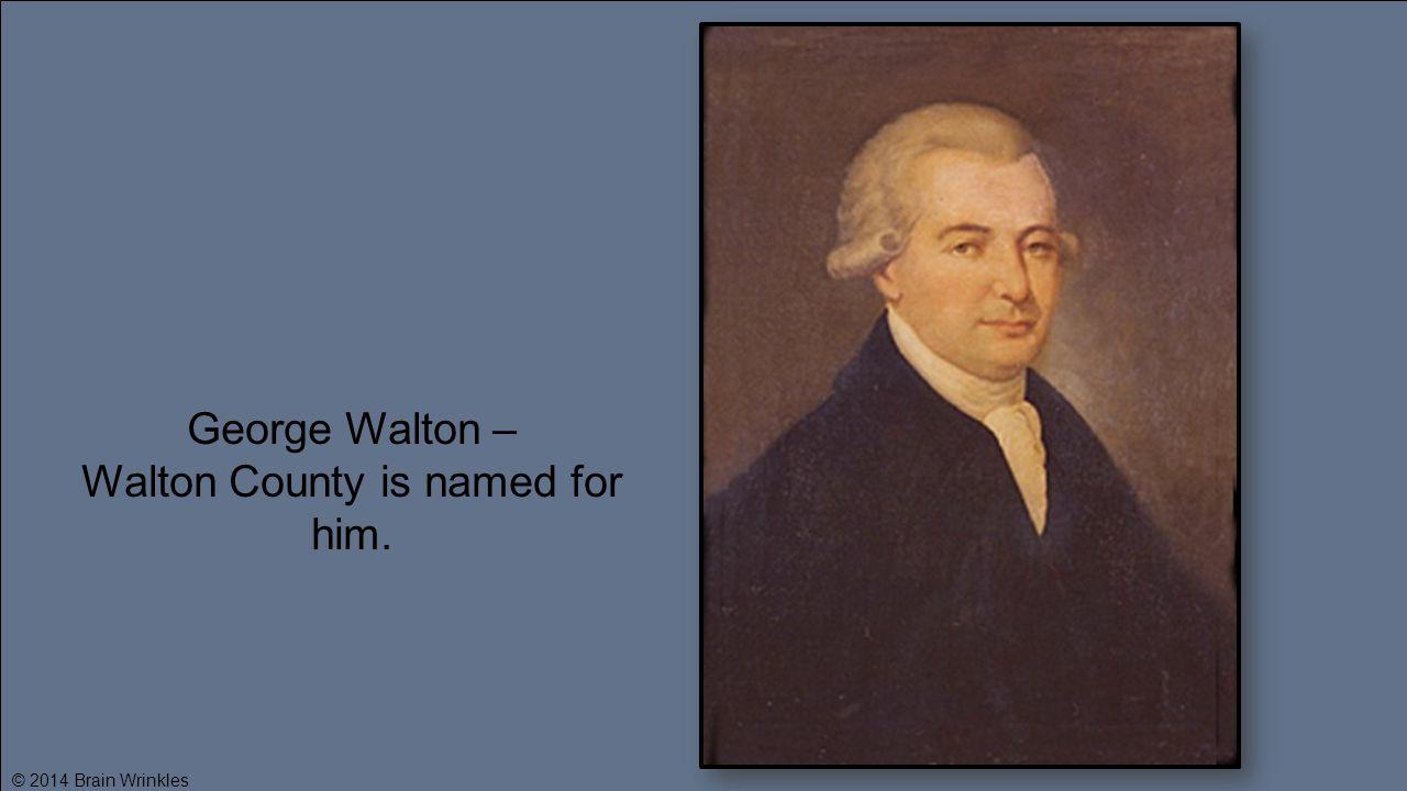 George Walton – Walton County is named for him. © 2014 Brain Wrinkles