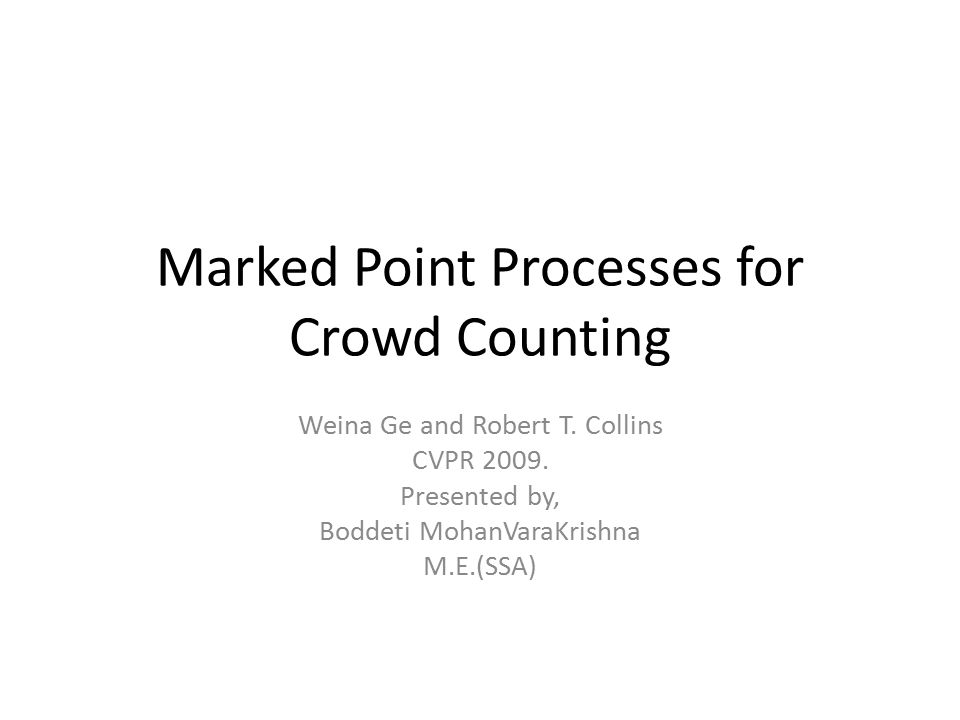 Marked Point Processes for Crowd Counting Weina Ge and Robert T. Collins CVPR 2009. Presented by, Boddeti MohanVaraKrishna M.E.(SSA)
