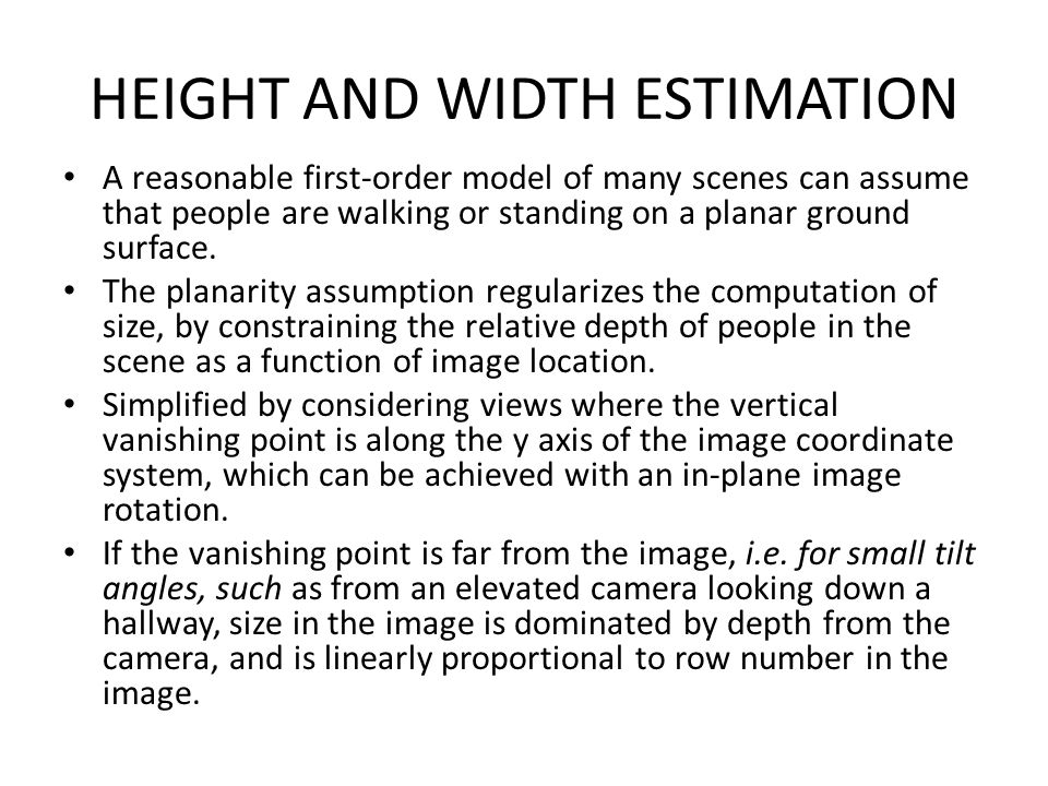 HEIGHT AND WIDTH ESTIMATION A reasonable first-order model of many scenes can assume that people are walking or standing on a planar ground surface. T