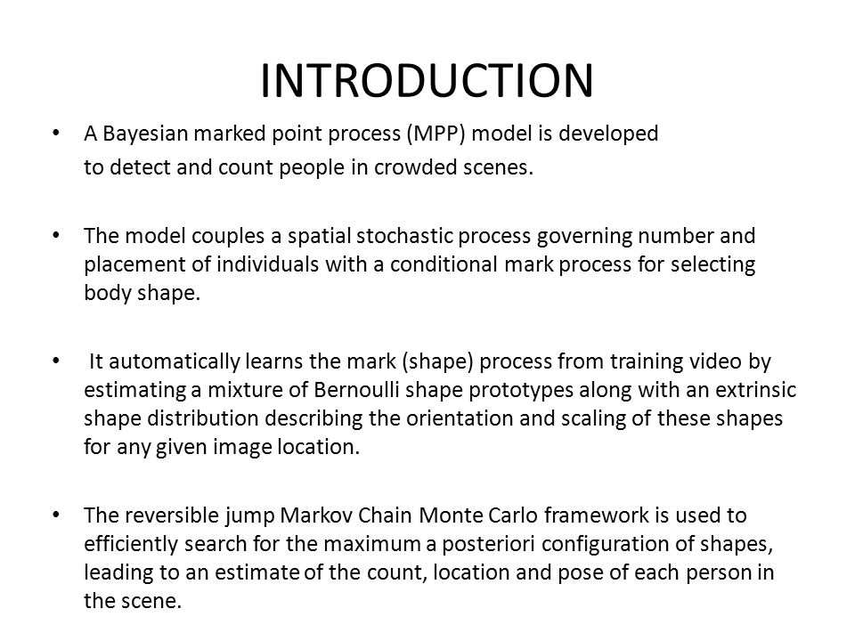 INTRODUCTION A Bayesian marked point process (MPP) model is developed to detect and count people in crowded scenes. The model couples a spatial stocha