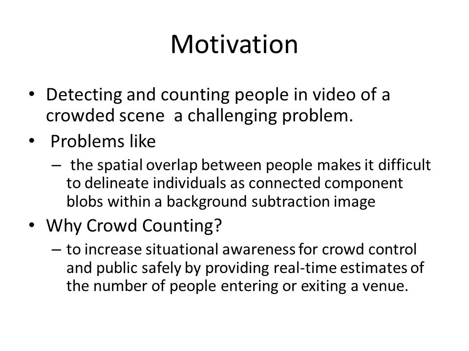 Motivation Detecting and counting people in video of a crowded scene a challenging problem. Problems like – the spatial overlap between people makes i