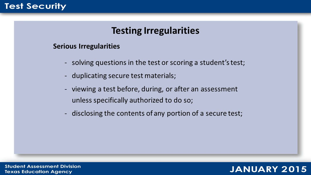 Testing Irregularities Serious Irregularities -solving questions in the test or scoring a student's test; -duplicating secure test materials; -viewing a test before, during, or after an assessment unless specifically authorized to do so; -disclosing the contents of any portion of a secure test;