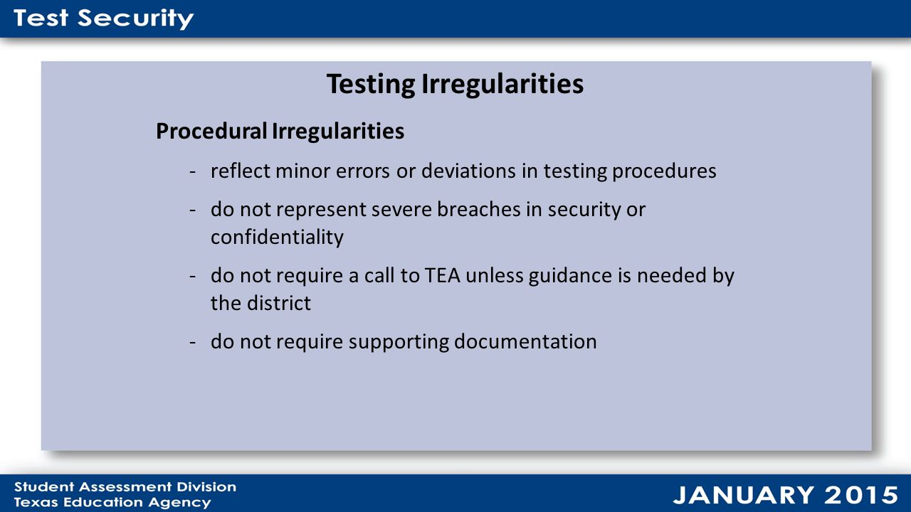 Testing Irregularities Procedural Irregularities -reflect minor errors or deviations in testing procedures -do not represent severe breaches in security or confidentiality -do not require a call to TEA unless guidance is needed by the district -do not require supporting documentation