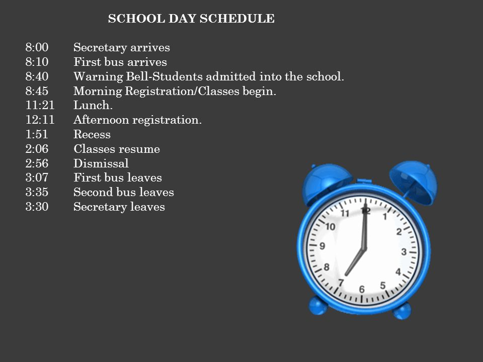 SCHOOL DAY SCHEDULE 8:00Secretary arrives 8:10First bus arrives 8:40Warning Bell-Students admitted into the school. 8:45Morning Registration/Classes b