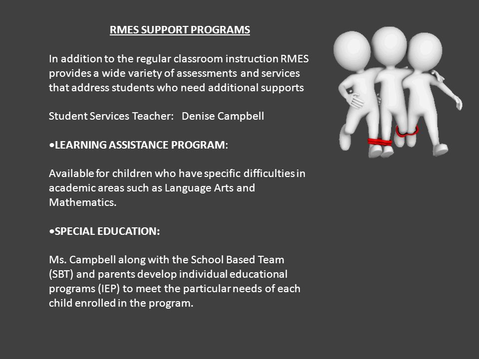 RMES SUPPORT PROGRAMS In addition to the regular classroom instruction RMES provides a wide variety of assessments and services that address students who need additional supports Student Services Teacher: Denise Campbell LEARNING ASSISTANCE PROGRAM: Available for children who have specific difficulties in academic areas such as Language Arts and Mathematics.