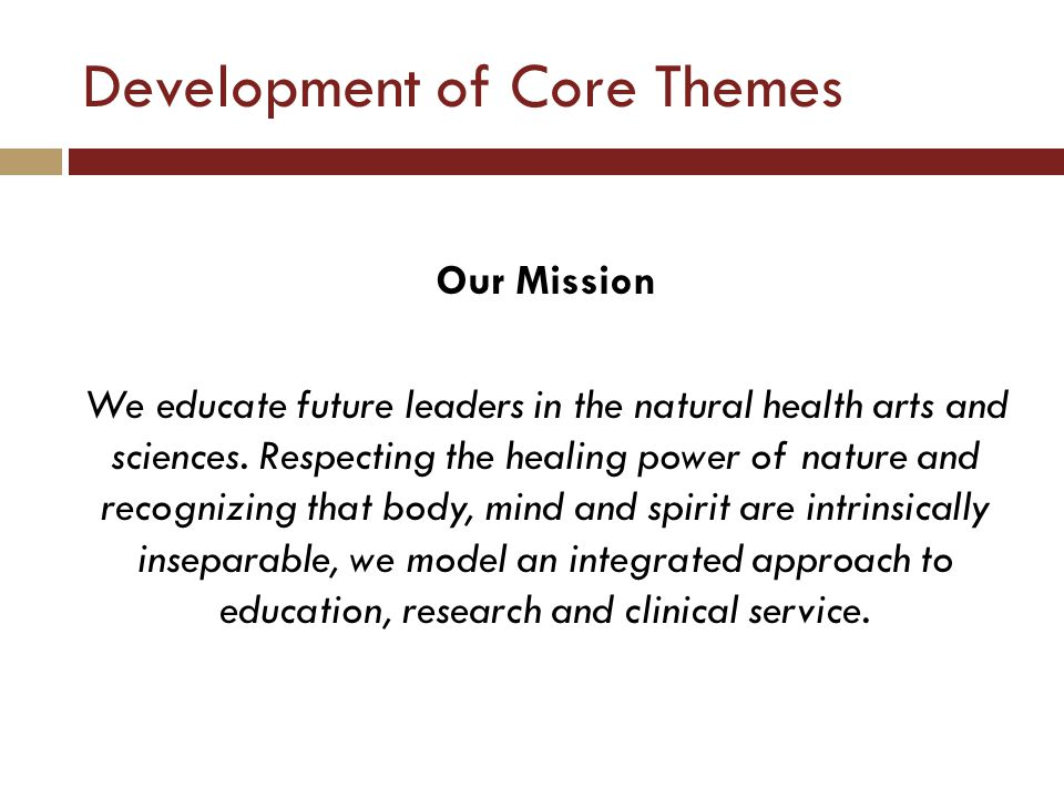 Development of Core Themes Our Mission We educate future leaders in the natural health arts and sciences.