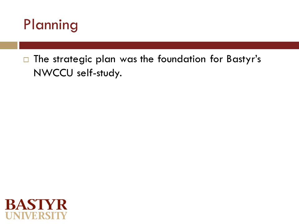 Planning  The strategic plan was the foundation for Bastyr's NWCCU self-study.