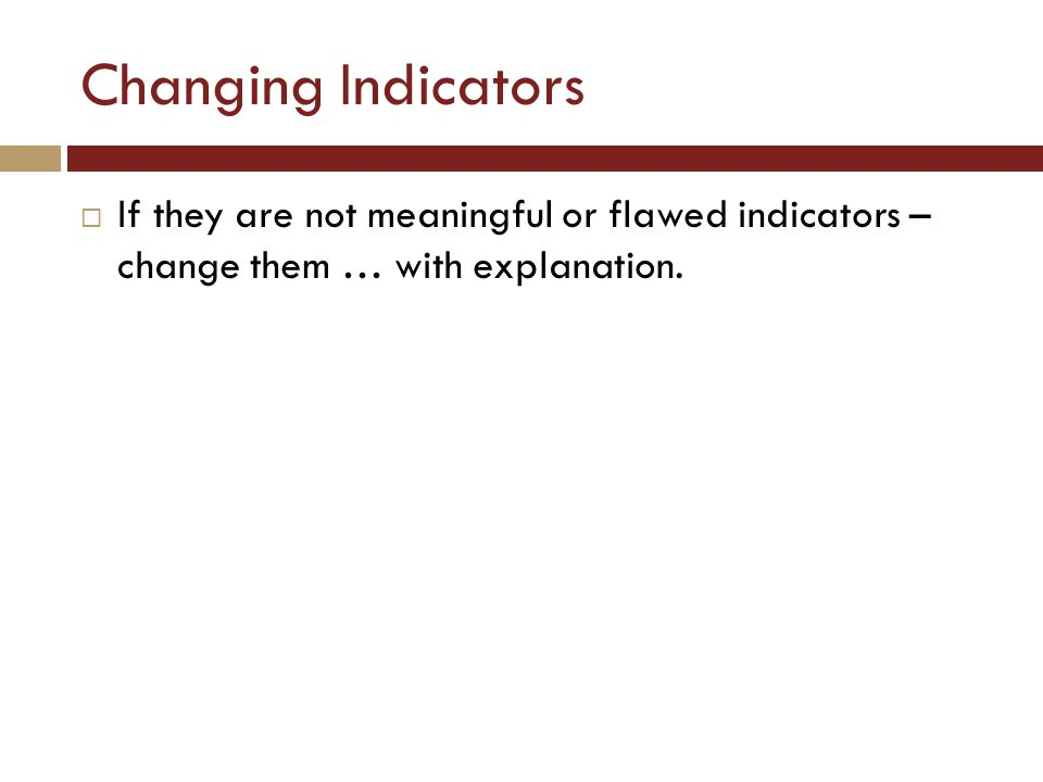 Changing Indicators  If they are not meaningful or flawed indicators – change them … with explanation.