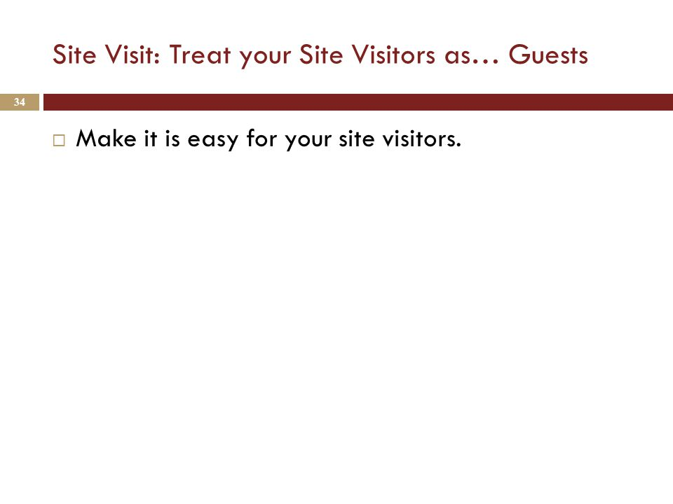 Site Visit: Treat your Site Visitors as… Guests  Make it is easy for your site visitors. 34