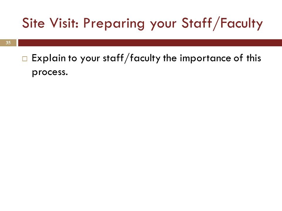 Site Visit: Preparing your Staff/Faculty  Explain to your staff/faculty the importance of this process.