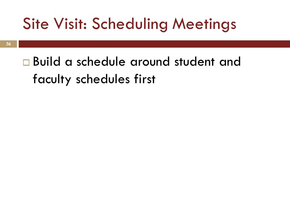 Site Visit: Scheduling Meetings  Build a schedule around student and faculty schedules first 36