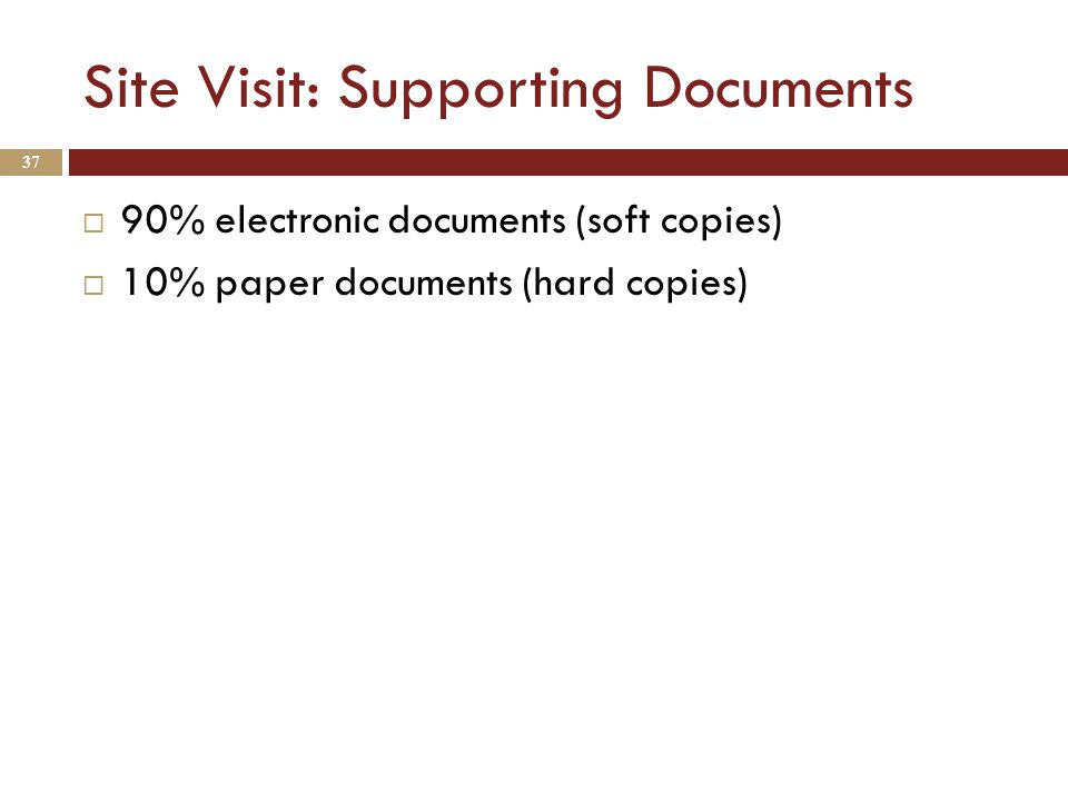 Site Visit: Supporting Documents  90% electronic documents (soft copies)  10% paper documents (hard copies) 37