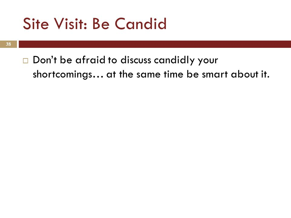 Site Visit: Be Candid  Don't be afraid to discuss candidly your shortcomings… at the same time be smart about it.