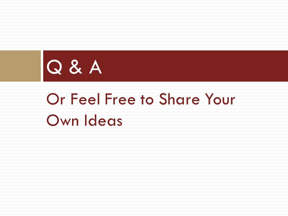 Or Feel Free to Share Your Own Ideas Q & A