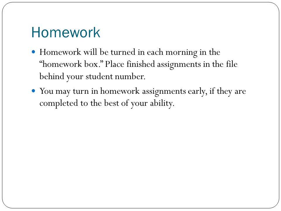 Homework Homework will be turned in each morning in the homework box. Place finished assignments in the file behind your student number.