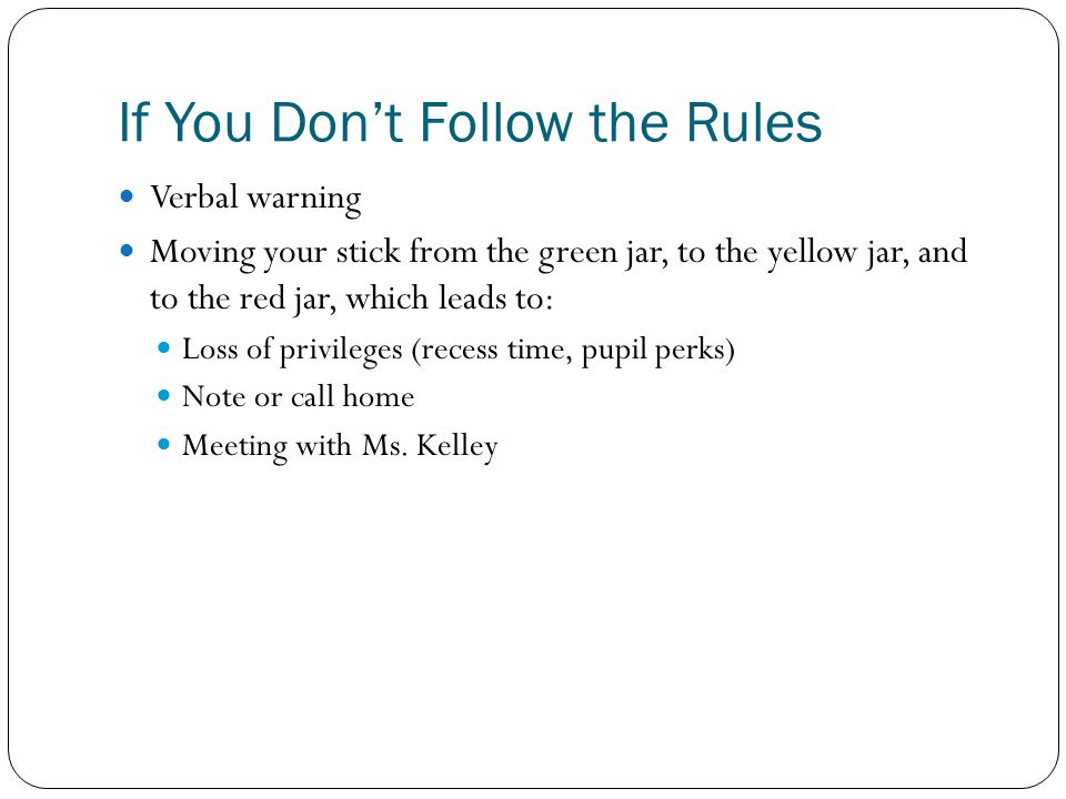 If You Don't Follow the Rules Verbal warning Moving your stick from the green jar, to the yellow jar, and to the red jar, which leads to: Loss of privileges (recess time, pupil perks) Note or call home Meeting with Ms.