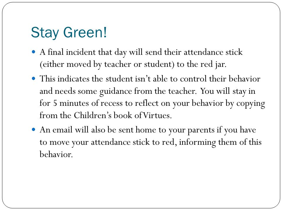 Stay Green! A final incident that day will send their attendance stick (either moved by teacher or student) to the red jar. This indicates the student
