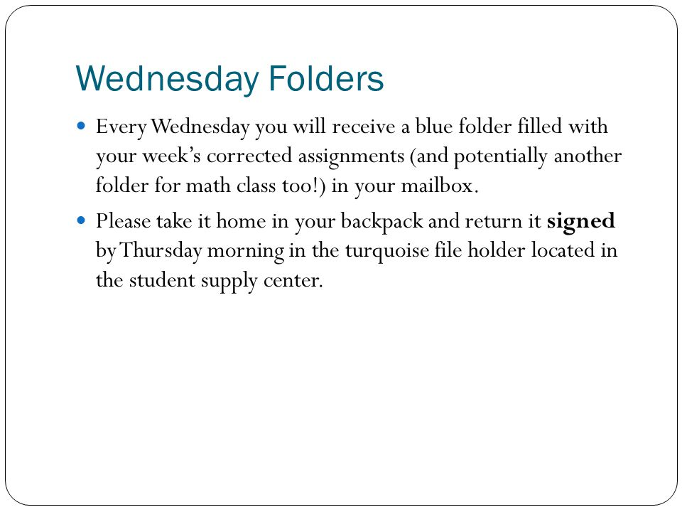 Wednesday Folders Every Wednesday you will receive a blue folder filled with your week's corrected assignments (and potentially another folder for math class too!) in your mailbox.