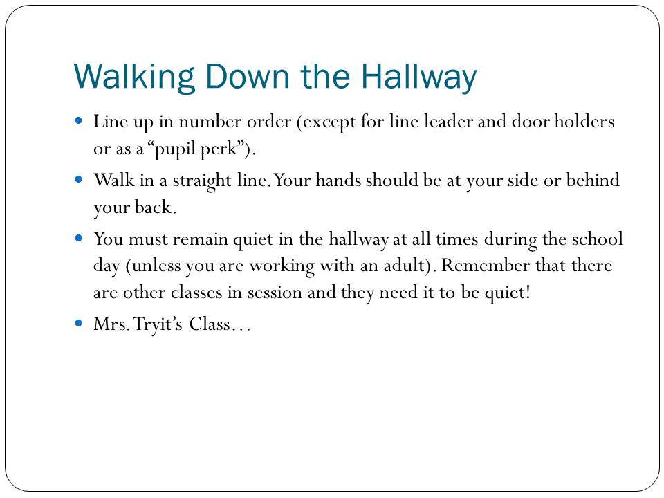 Walking Down the Hallway Line up in number order (except for line leader and door holders or as a pupil perk ).