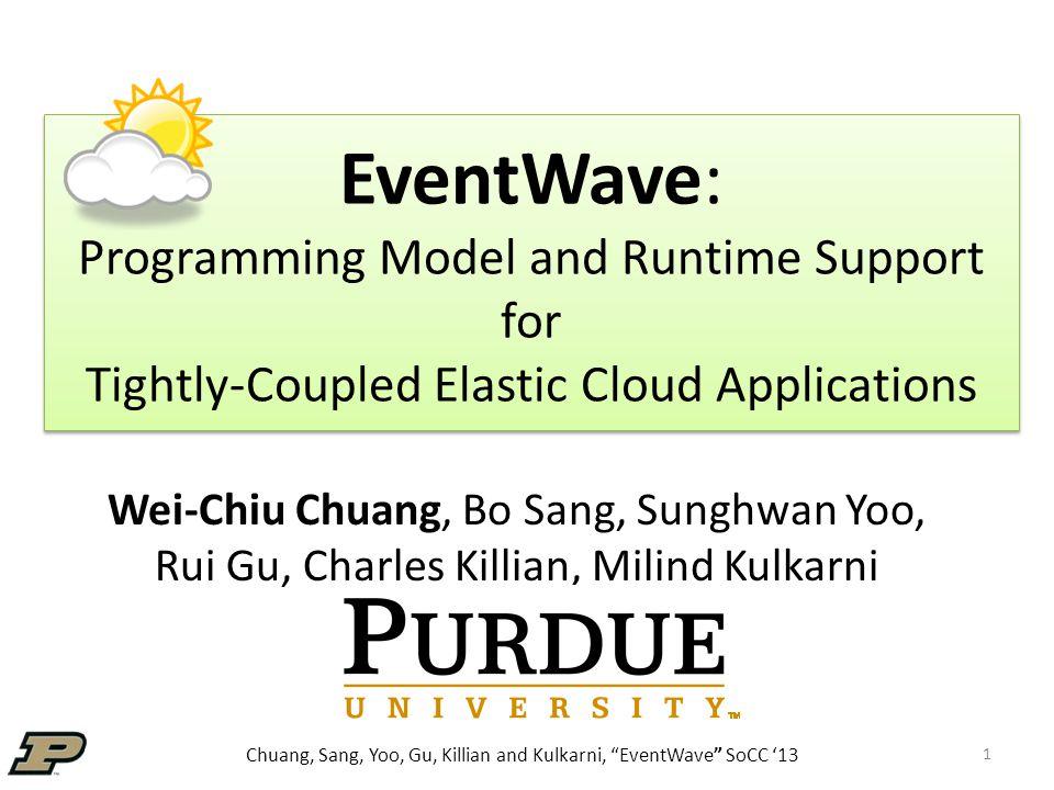 Chuang, Sang, Yoo, Gu, Killian and Kulkarni, EventWave SoCC '13 EventWave: Programming Model and Runtime Support for Tightly-Coupled Elastic Cloud Applications Wei-Chiu Chuang, Bo Sang, Sunghwan Yoo, Rui Gu, Charles Killian, Milind Kulkarni 1