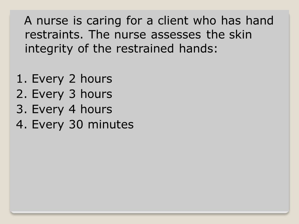 Every 30 minutes The nurse needs to assess restraints and skin integrity every 30 minutes.