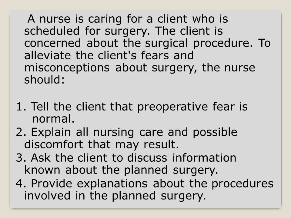 Ask the client to discuss information about the planned surgery Explanations should begin with the information that the client knows.