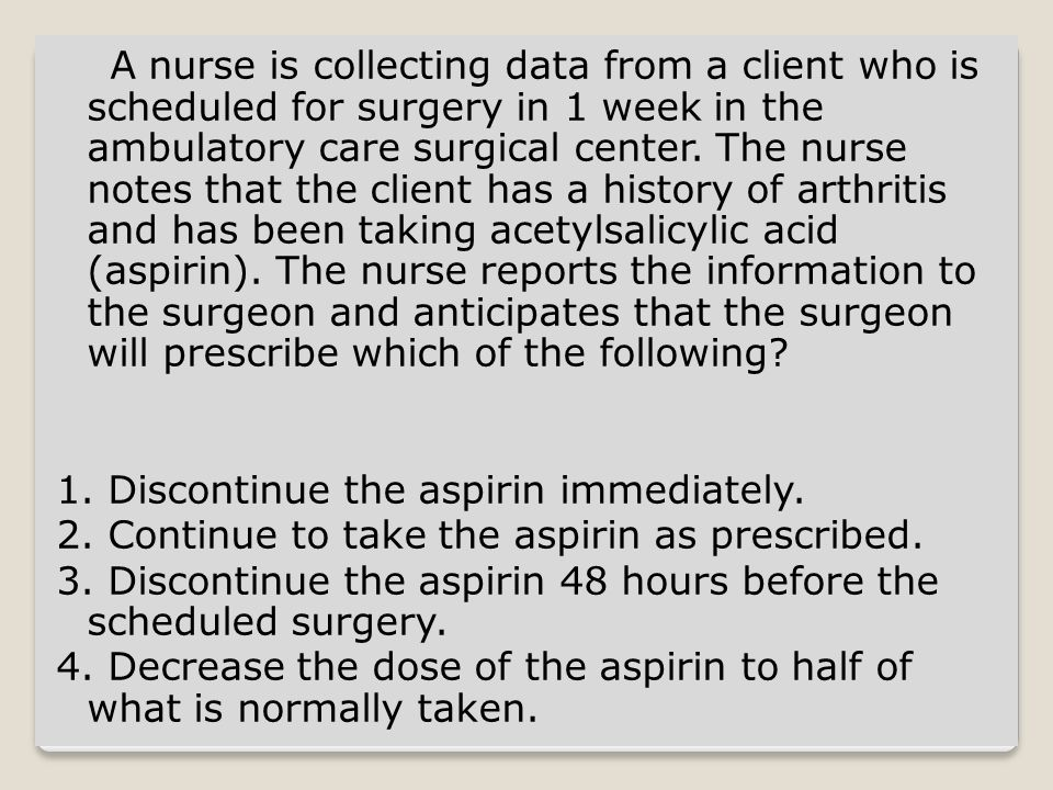 Discontinue the aspirin 48 hours before the scheduled surgery Antiplatelets alter normal clotting factors and increase the risk of hemorrhage.