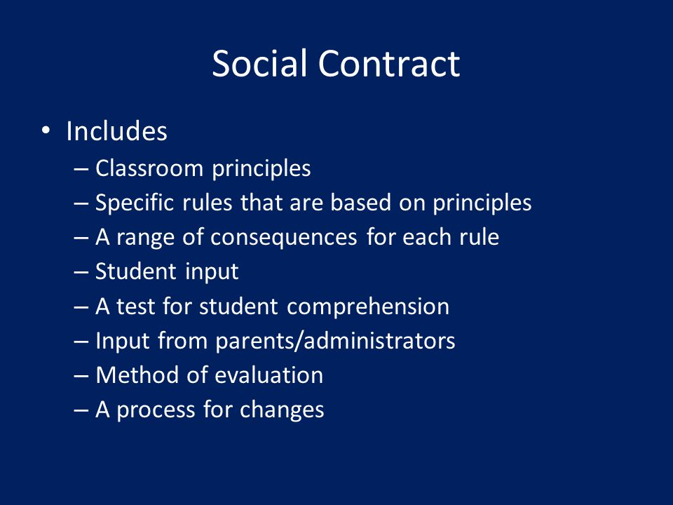 Social Contract Includes – Classroom principles – Specific rules that are based on principles – A range of consequences for each rule – Student input – A test for student comprehension – Input from parents/administrators – Method of evaluation – A process for changes