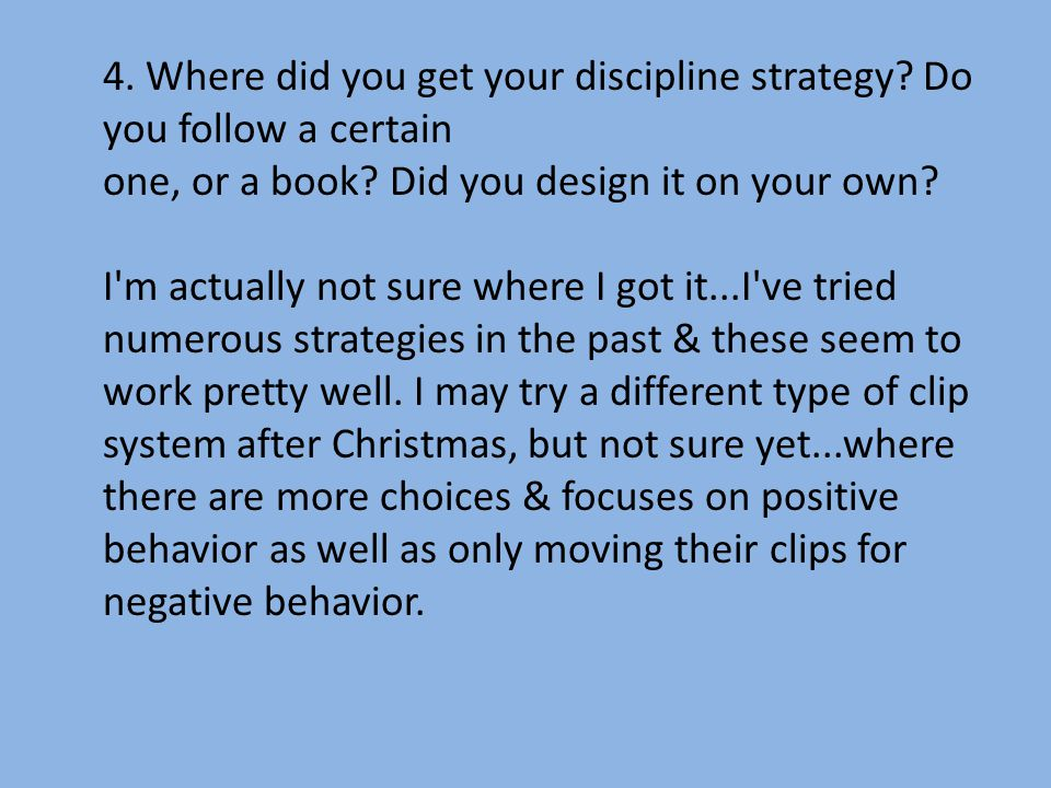 4.Where did you get your discipline strategy. Do you follow a certain one, or a book.