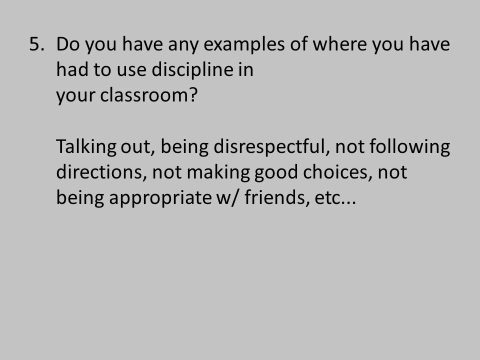 5.Do you have any examples of where you have had to use discipline in your classroom.