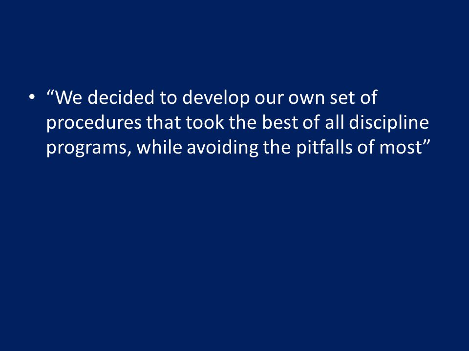 We decided to develop our own set of procedures that took the best of all discipline programs, while avoiding the pitfalls of most