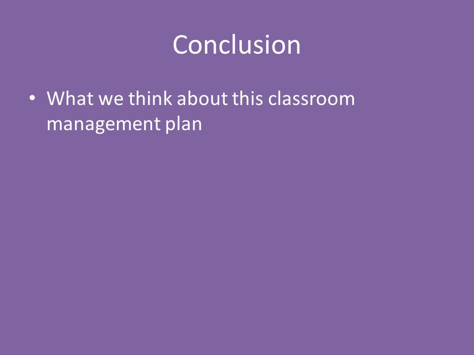 Conclusion What we think about this classroom management plan