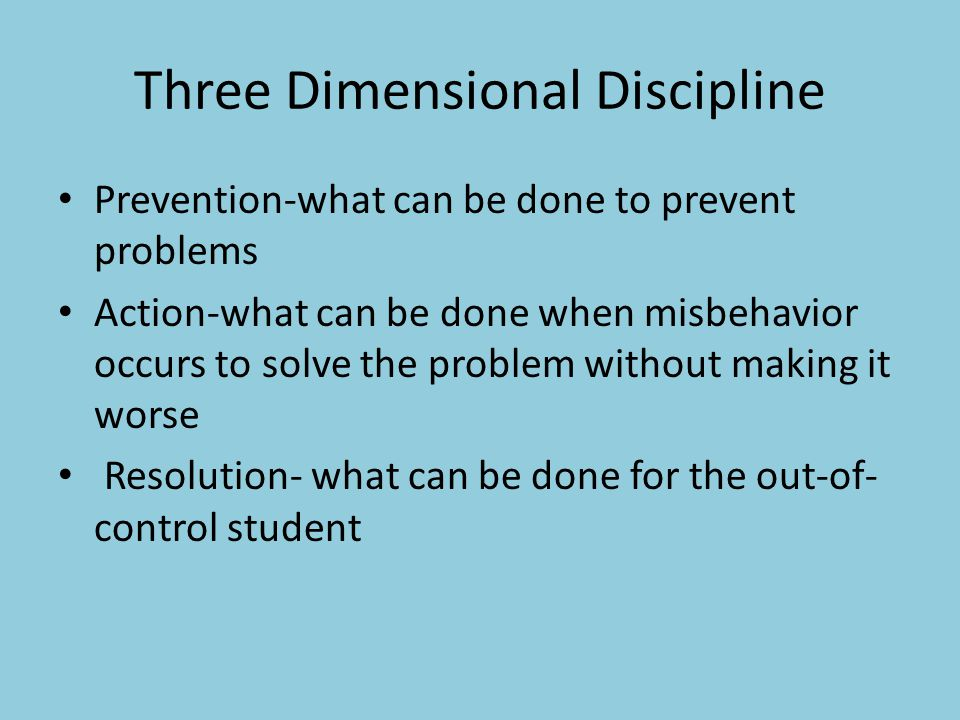 Three Dimensional Discipline Prevention-what can be done to prevent problems Action-what can be done when misbehavior occurs to solve the problem without making it worse Resolution- what can be done for the out-of- control student