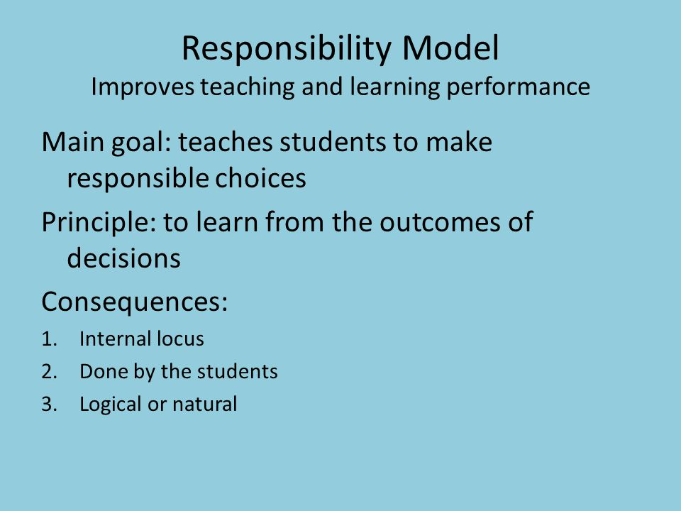 Responsibility Model Improves teaching and learning performance Main goal: teaches students to make responsible choices Principle: to learn from the outcomes of decisions Consequences: 1.Internal locus 2.Done by the students 3.Logical or natural