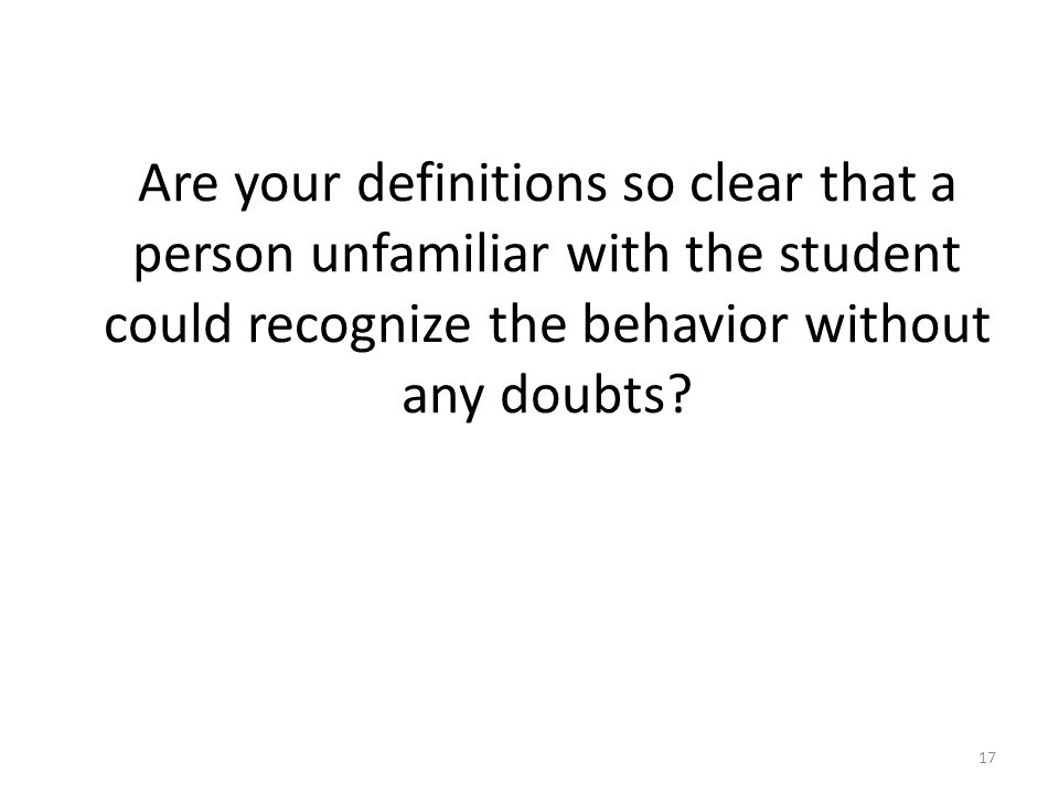 Are your definitions so clear that a person unfamiliar with the student could recognize the behavior without any doubts? 17