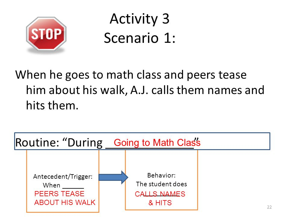 "Activity 3 Scenario 1: When he goes to math class and peers tease him about his walk, A.J. calls them names and hits them. Routine: ""During __________"