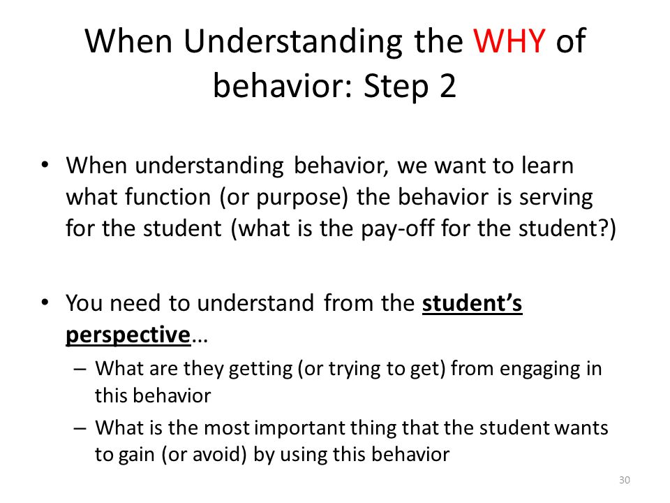 When Understanding the WHY of behavior: Step 2 When understanding behavior, we want to learn what function (or purpose) the behavior is serving for th