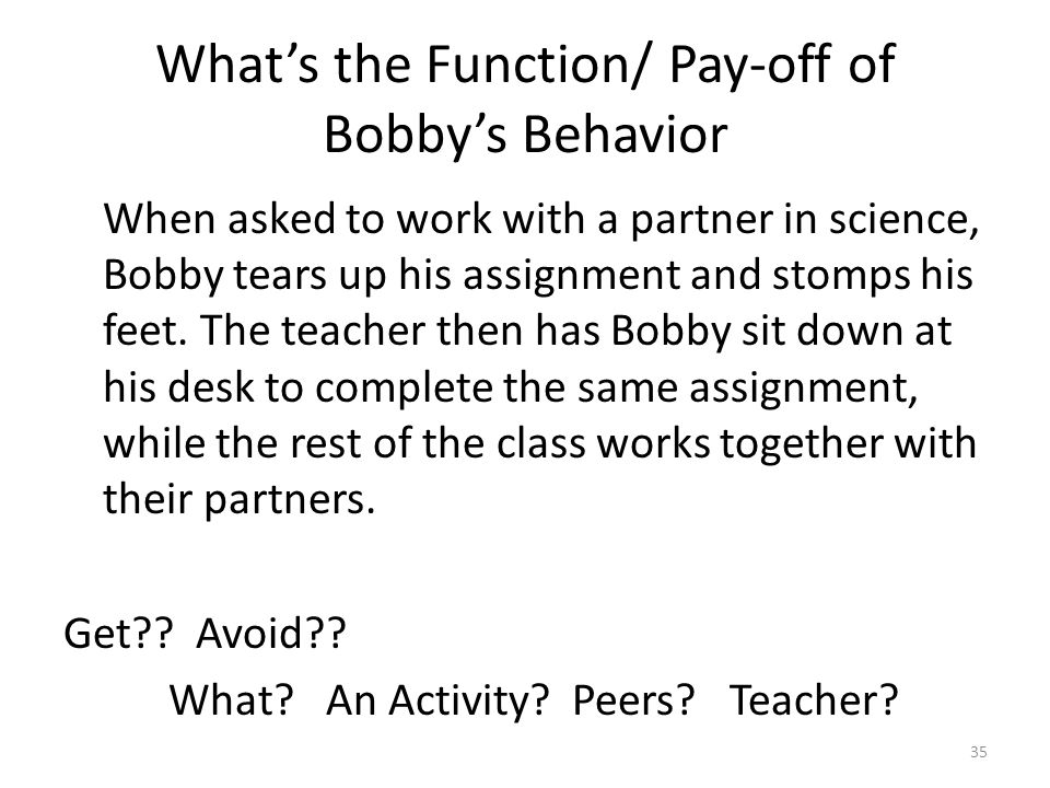 What's the Function/ Pay-off of Bobby's Behavior When asked to work with a partner in science, Bobby tears up his assignment and stomps his feet. The