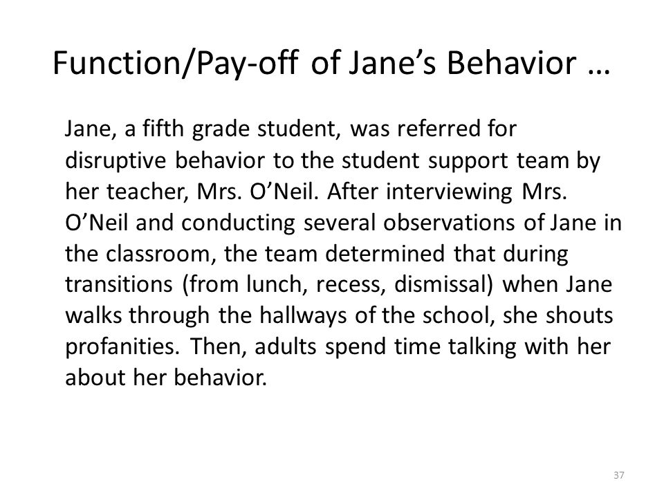 Function/Pay-off of Jane's Behavior … Jane, a fifth grade student, was referred for disruptive behavior to the student support team by her teacher, Mr