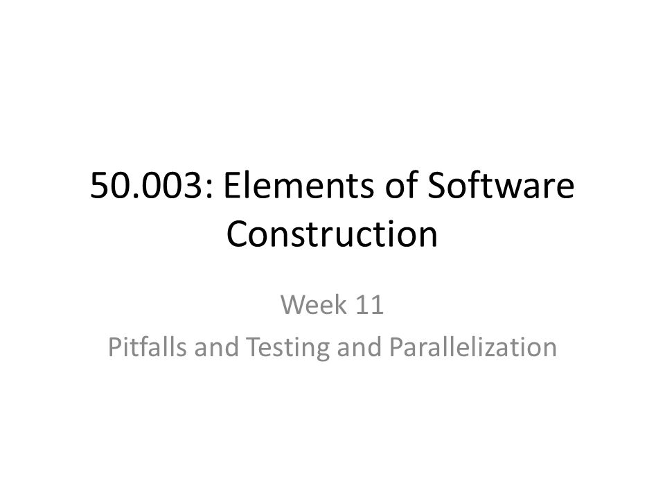 50.003: Elements of Software Construction Week 11 Pitfalls and Testing and Parallelization