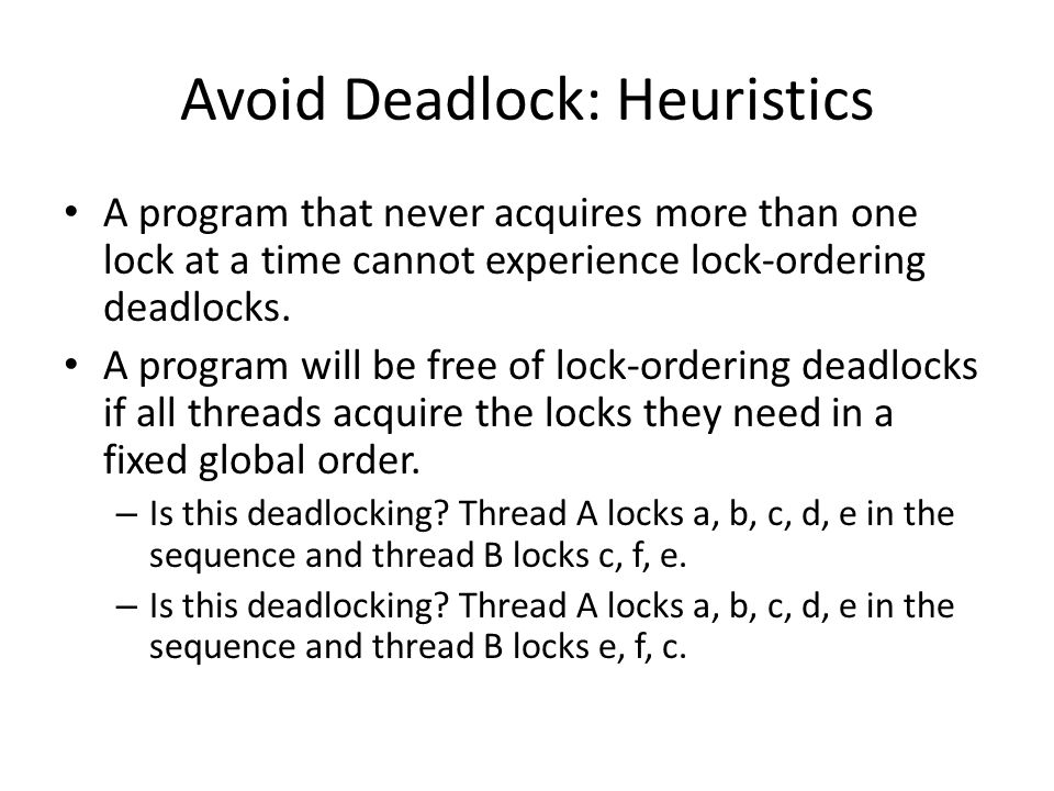 Avoid Deadlock: Heuristics A program that never acquires more than one lock at a time cannot experience lock-ordering deadlocks.