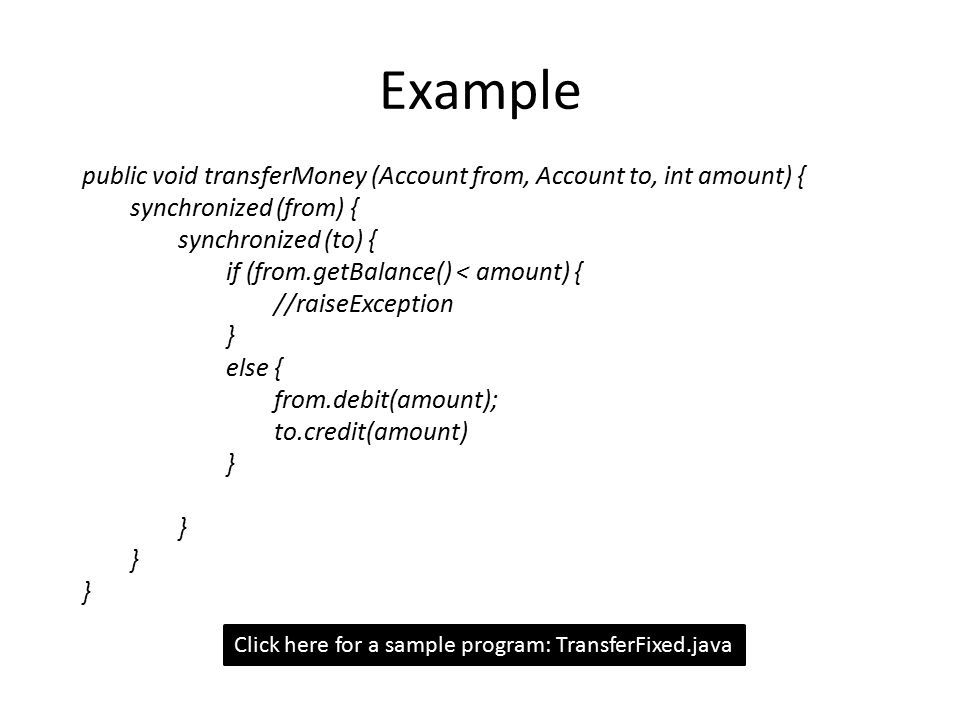 Example public void transferMoney (Account from, Account to, int amount) { synchronized (from) { synchronized (to) { if (from.getBalance() < amount) { //raiseException } else { from.debit(amount); to.credit(amount) } Click here for a sample program: TransferFixed.java